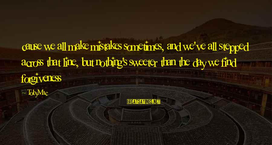 We All Make Mistakes Sayings By TobyMac: cause we all make mistakes sometimes, and we've all stepped across that line, but nothing's