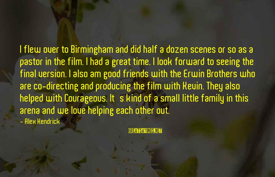 We Are Good Friends Sayings By Alex Kendrick: I flew over to Birmingham and did half a dozen scenes or so as a