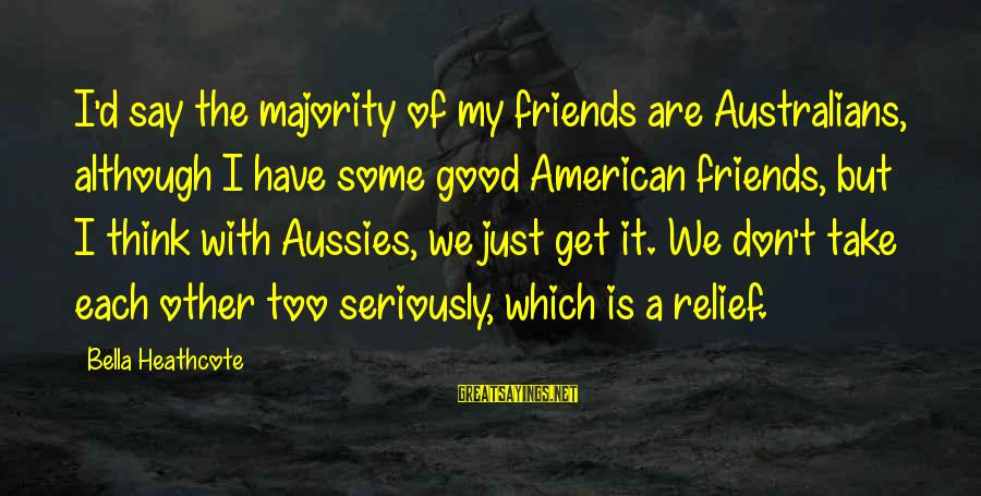 We Are Good Friends Sayings By Bella Heathcote: I'd say the majority of my friends are Australians, although I have some good American
