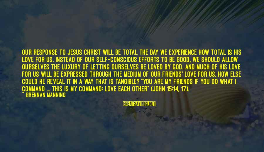 We Are Good Friends Sayings By Brennan Manning: Our response to Jesus Christ will be total the day we experience how total is