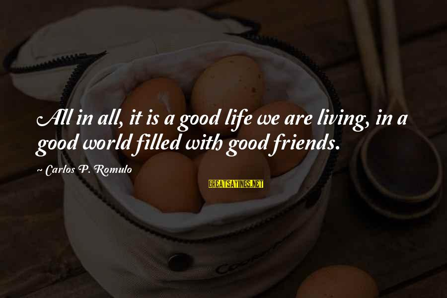 We Are Good Friends Sayings By Carlos P. Romulo: All in all, it is a good life we are living, in a good world