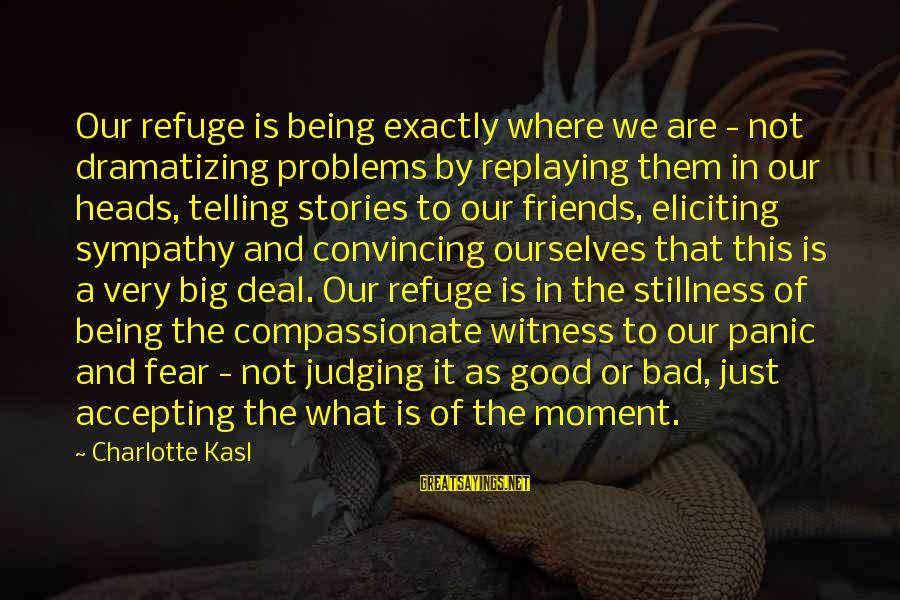 We Are Good Friends Sayings By Charlotte Kasl: Our refuge is being exactly where we are - not dramatizing problems by replaying them