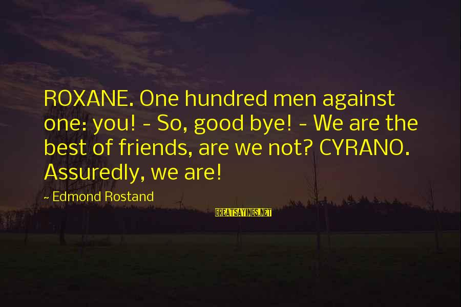 We Are Good Friends Sayings By Edmond Rostand: ROXANE. One hundred men against one: you! - So, good bye! - We are the
