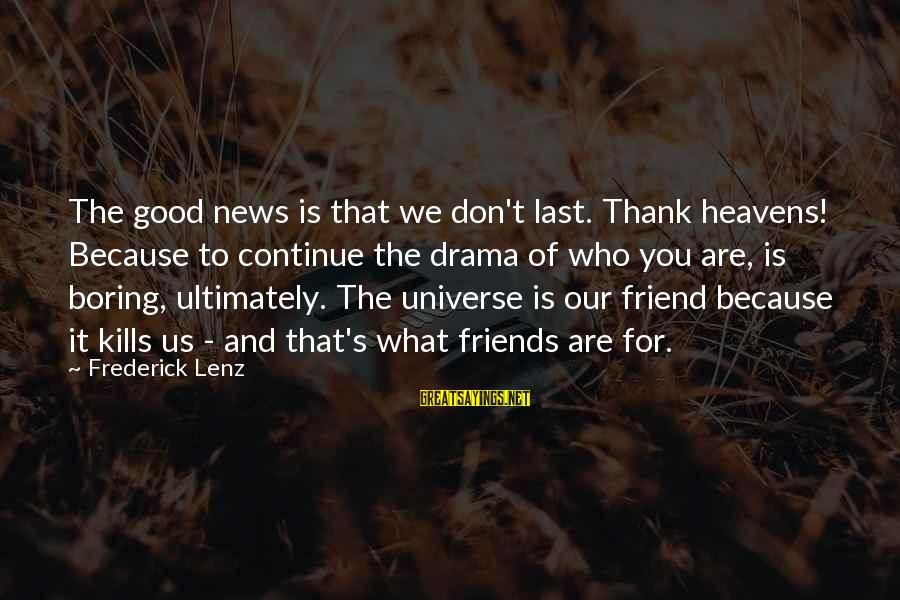 We Are Good Friends Sayings By Frederick Lenz: The good news is that we don't last. Thank heavens! Because to continue the drama