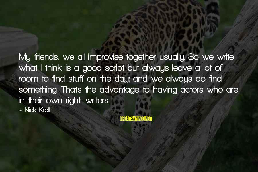 We Are Good Friends Sayings By Nick Kroll: My friends, we all improvise together usually. So we write what I think is a