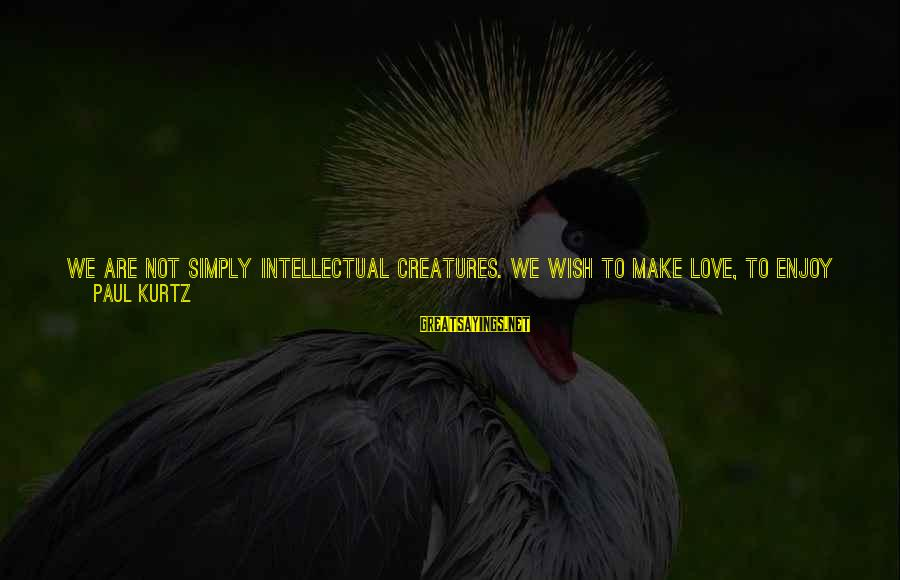 We Are Good Friends Sayings By Paul Kurtz: We are not simply intellectual creatures. We wish to make love, to enjoy a gourmet