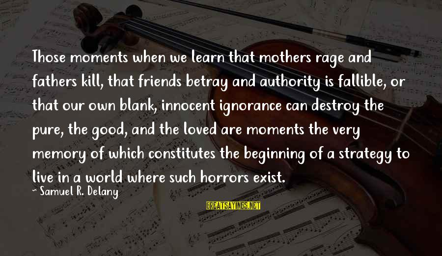 We Are Good Friends Sayings By Samuel R. Delany: Those moments when we learn that mothers rage and fathers kill, that friends betray and