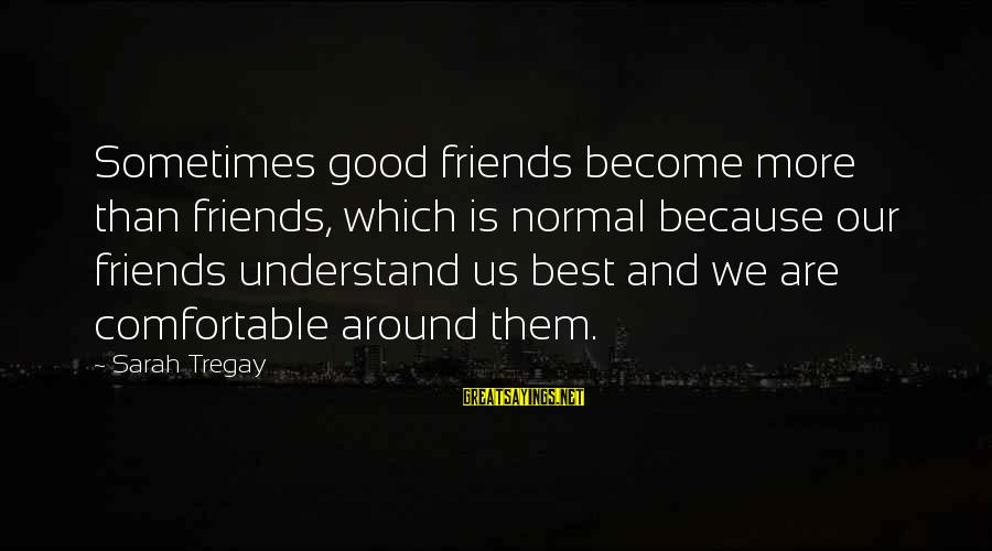 We Are Good Friends Sayings By Sarah Tregay: Sometimes good friends become more than friends, which is normal because our friends understand us