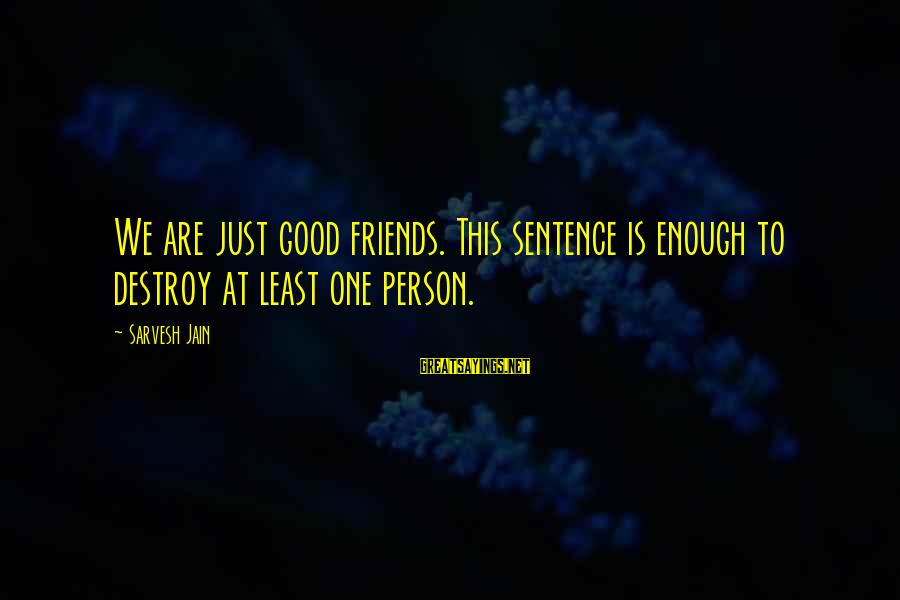 We Are Good Friends Sayings By Sarvesh Jain: We are just good friends. This sentence is enough to destroy at least one person.