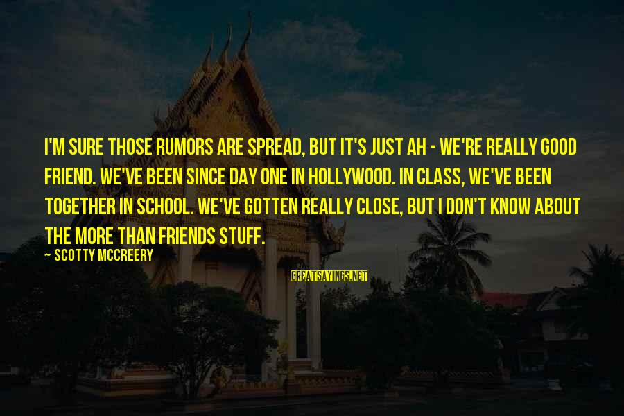 We Are Good Friends Sayings By Scotty McCreery: I'm sure those rumors are spread, but it's just ah - we're really good friend.