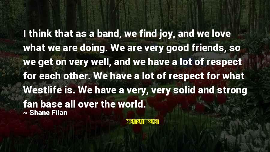 We Are Good Friends Sayings By Shane Filan: I think that as a band, we find joy, and we love what we are