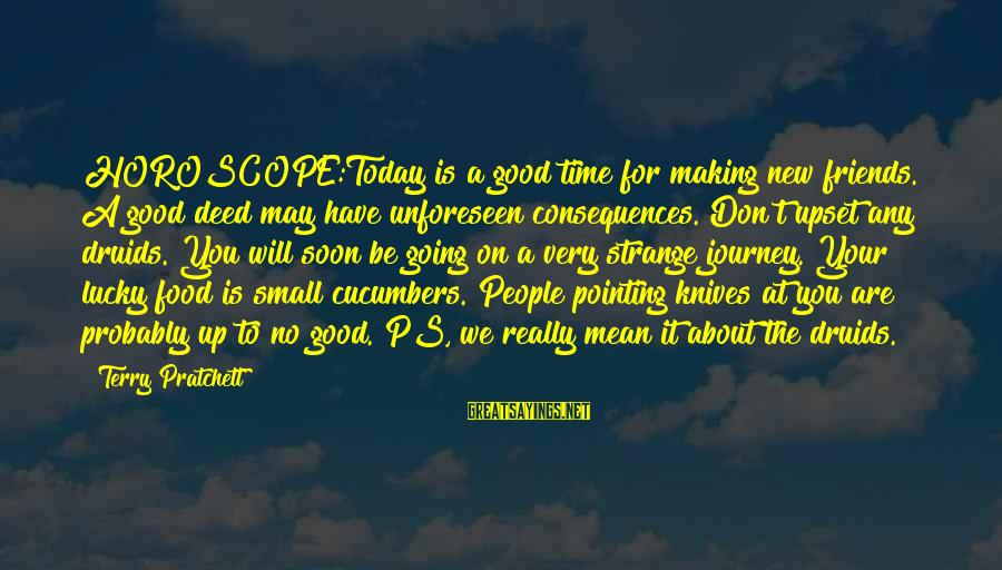 We Are Good Friends Sayings By Terry Pratchett: HOROSCOPE:Today is a good time for making new friends. A good deed may have unforeseen