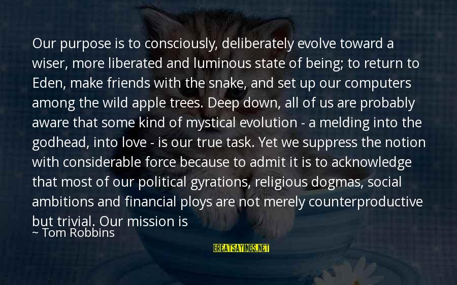 We Are Good Friends Sayings By Tom Robbins: Our purpose is to consciously, deliberately evolve toward a wiser, more liberated and luminous state