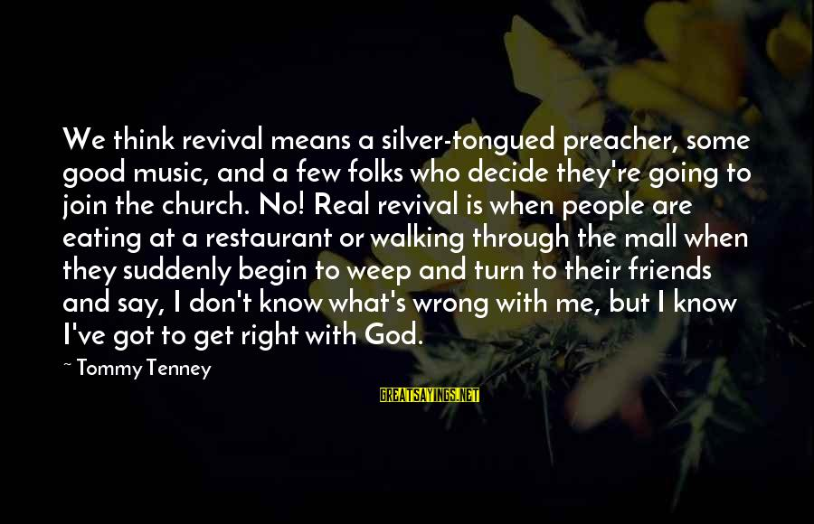 We Are Good Friends Sayings By Tommy Tenney: We think revival means a silver-tongued preacher, some good music, and a few folks who