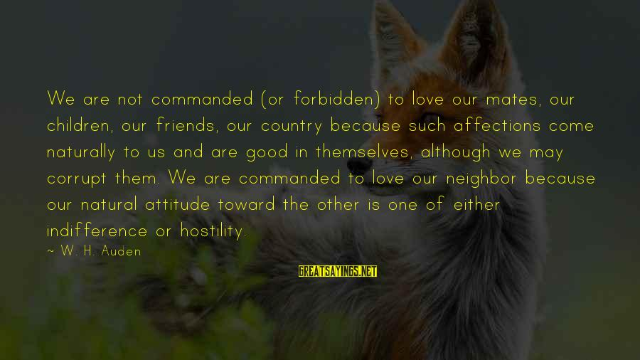 We Are Good Friends Sayings By W. H. Auden: We are not commanded (or forbidden) to love our mates, our children, our friends, our