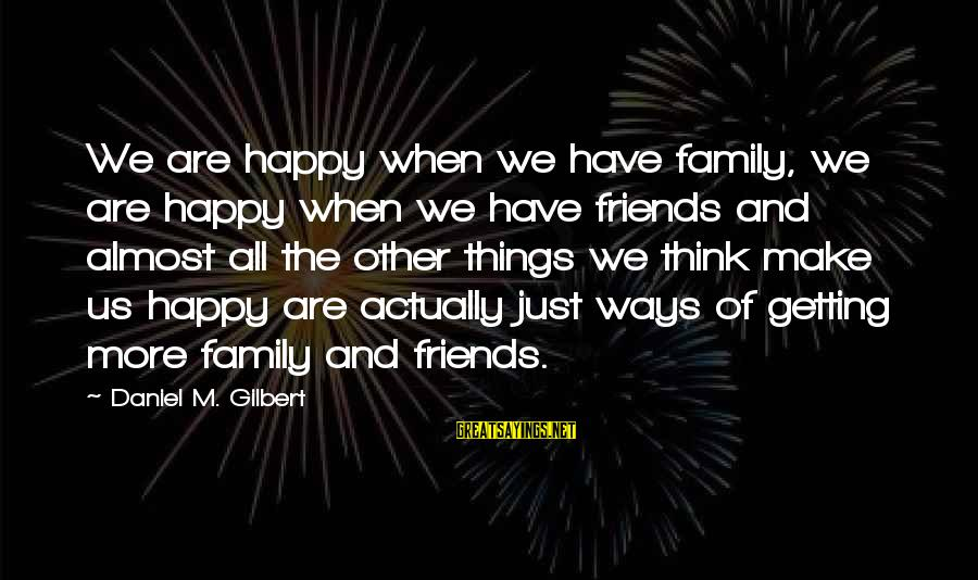 We Are Happy Family Sayings By Daniel M. Gilbert: We are happy when we have family, we are happy when we have friends and