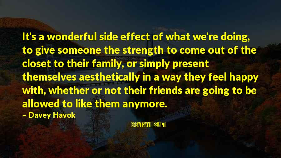 We Are Happy Family Sayings By Davey Havok: It's a wonderful side effect of what we're doing, to give someone the strength to