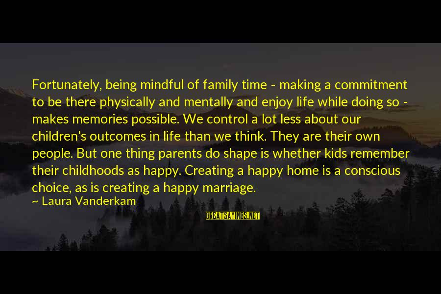 We Are Happy Family Sayings By Laura Vanderkam: Fortunately, being mindful of family time - making a commitment to be there physically and