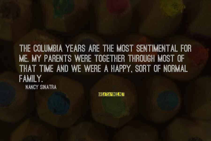 We Are Happy Family Sayings By Nancy Sinatra: The Columbia years are the most sentimental for me. My parents were together through most