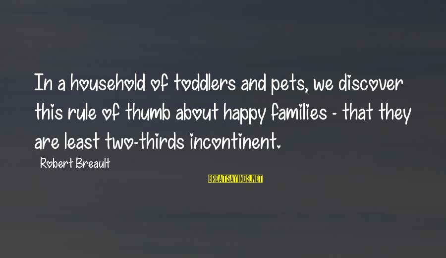 We Are Happy Family Sayings By Robert Breault: In a household of toddlers and pets, we discover this rule of thumb about happy