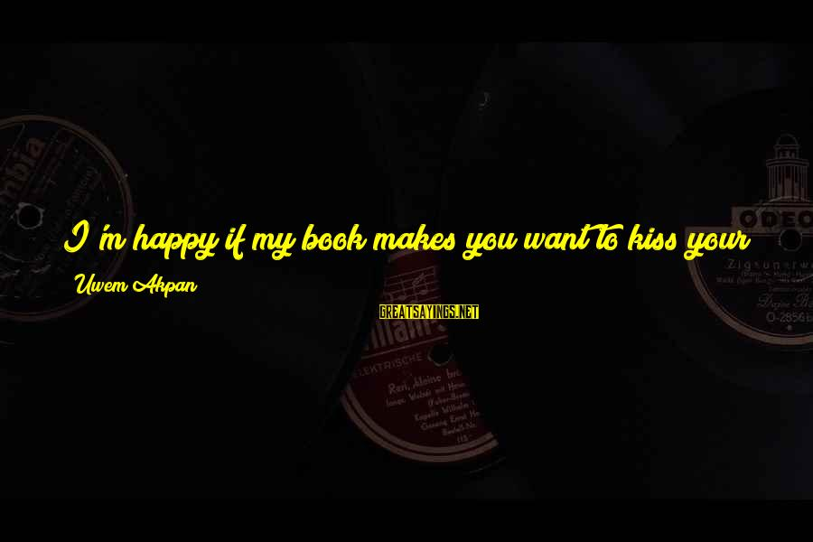 We Are Happy Family Sayings By Uwem Akpan: I'm happy if my book makes you want to kiss your family ... if we