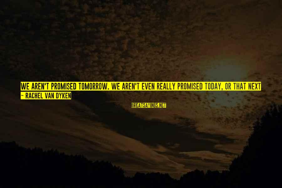 We Aren't Promised Tomorrow Sayings By Rachel Van Dyken: We aren't promised tomorrow. We aren't even really promised today, or that next second, or