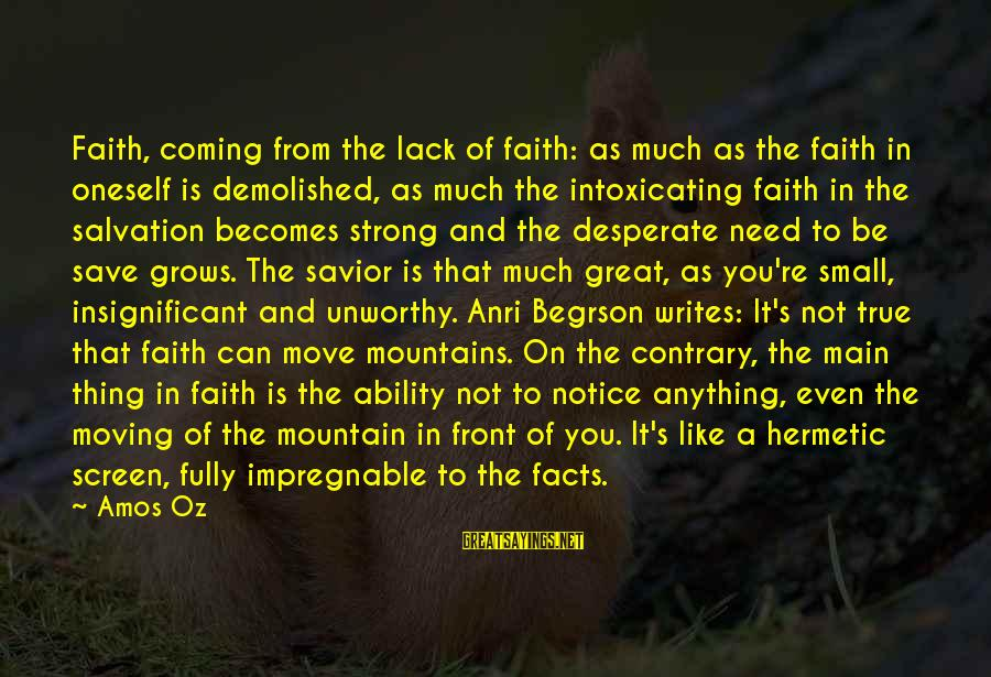 We Can Move Mountains Sayings By Amos Oz: Faith, coming from the lack of faith: as much as the faith in oneself is