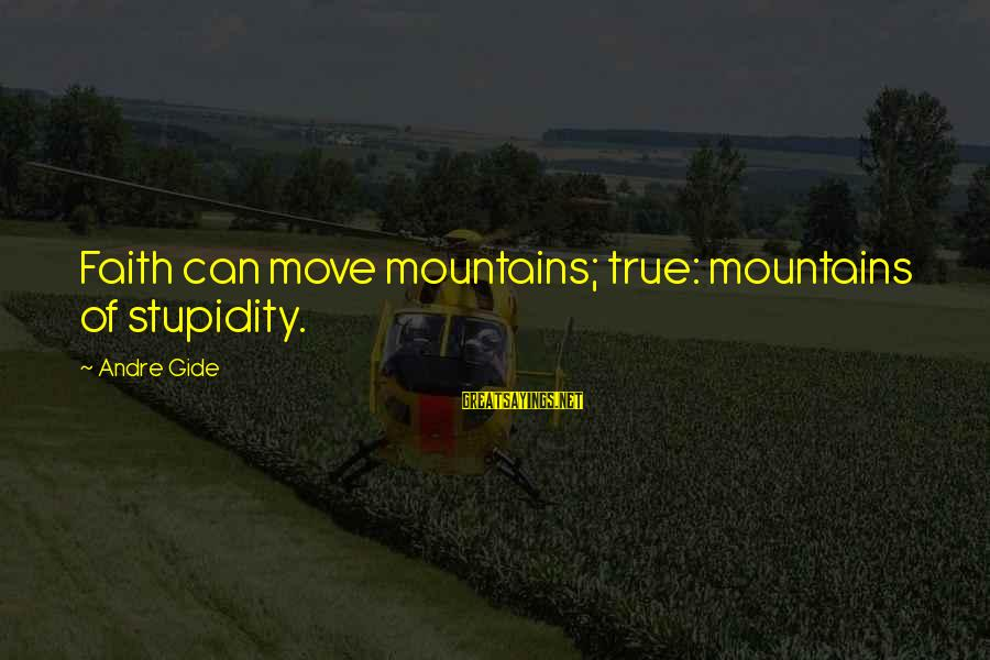 We Can Move Mountains Sayings By Andre Gide: Faith can move mountains; true: mountains of stupidity.