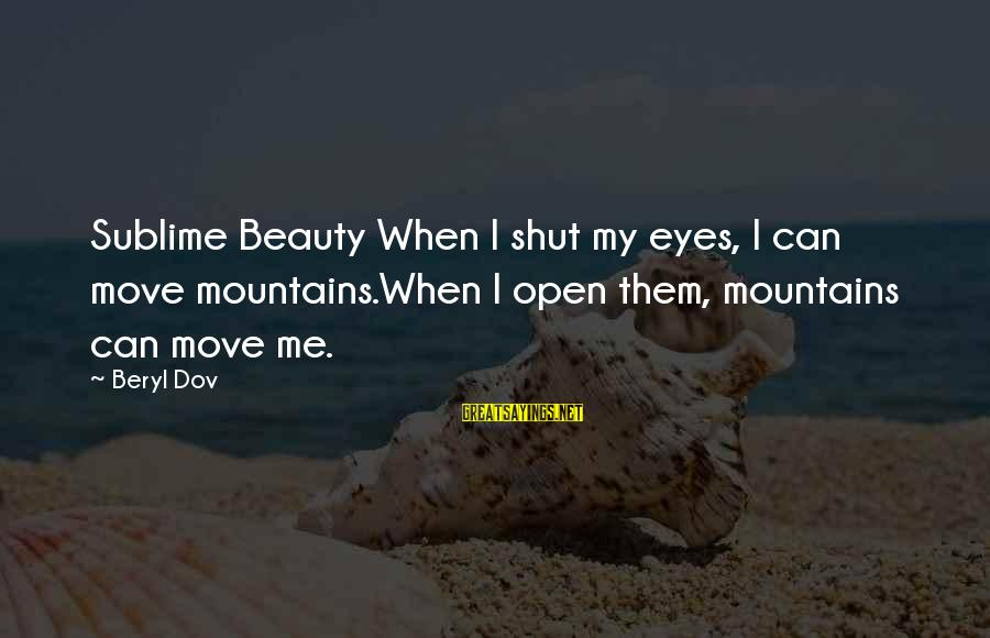 We Can Move Mountains Sayings By Beryl Dov: Sublime Beauty When I shut my eyes, I can move mountains.When I open them, mountains