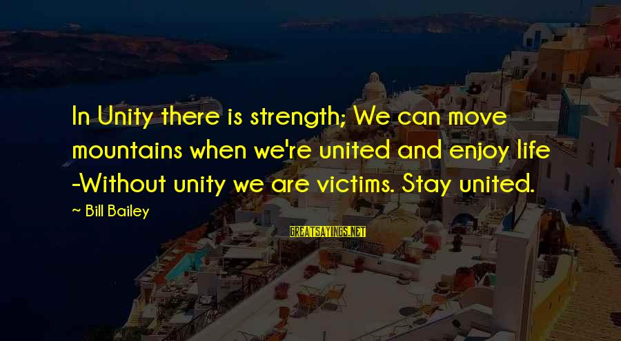 We Can Move Mountains Sayings By Bill Bailey: In Unity there is strength; We can move mountains when we're united and enjoy life