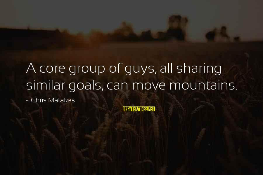 We Can Move Mountains Sayings By Chris Matakas: A core group of guys, all sharing similar goals, can move mountains.