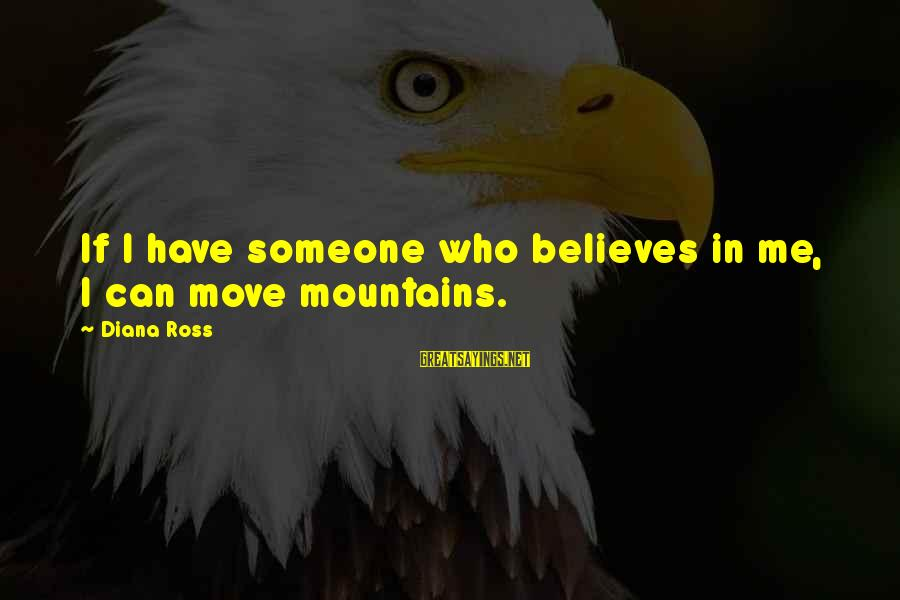 We Can Move Mountains Sayings By Diana Ross: If I have someone who believes in me, I can move mountains.