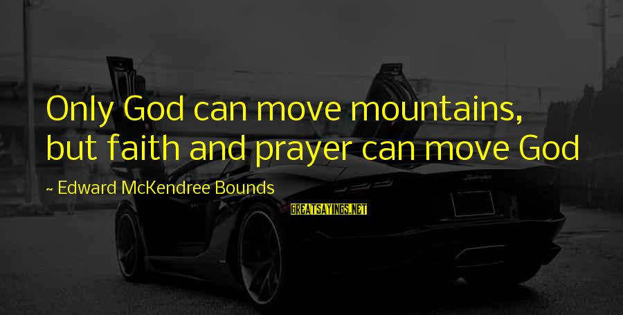 We Can Move Mountains Sayings By Edward McKendree Bounds: Only God can move mountains, but faith and prayer can move God