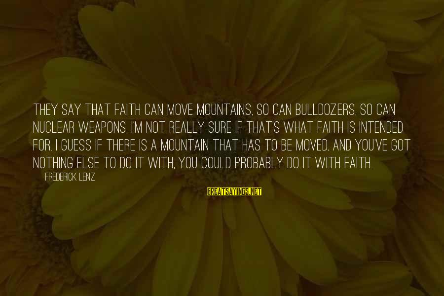 We Can Move Mountains Sayings By Frederick Lenz: They say that faith can move mountains, so can bulldozers, so can nuclear weapons. I'm