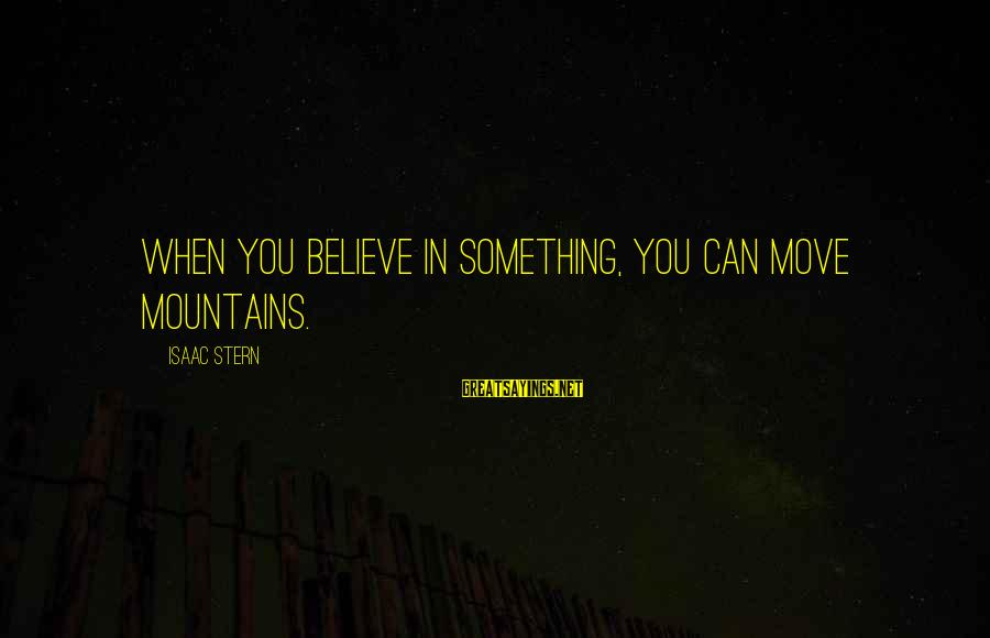 We Can Move Mountains Sayings By Isaac Stern: When you believe in something, you can move mountains.