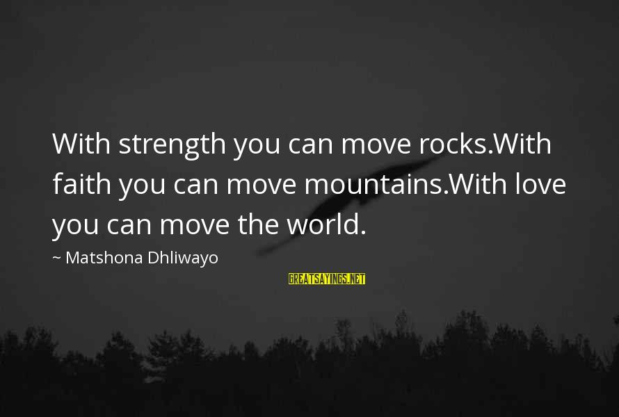 We Can Move Mountains Sayings By Matshona Dhliwayo: With strength you can move rocks.With faith you can move mountains.With love you can move