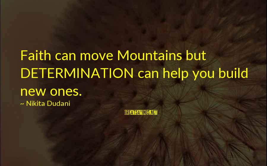 We Can Move Mountains Sayings By Nikita Dudani: Faith can move Mountains but DETERMINATION can help you build new ones.