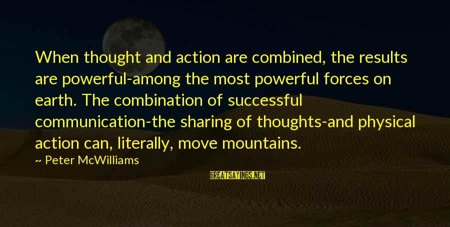 We Can Move Mountains Sayings By Peter McWilliams: When thought and action are combined, the results are powerful-among the most powerful forces on