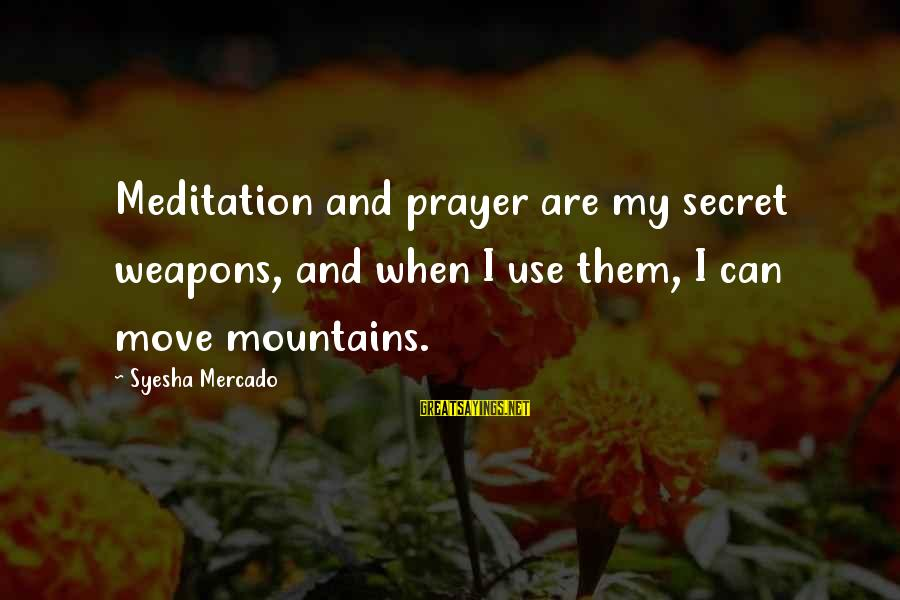 We Can Move Mountains Sayings By Syesha Mercado: Meditation and prayer are my secret weapons, and when I use them, I can move