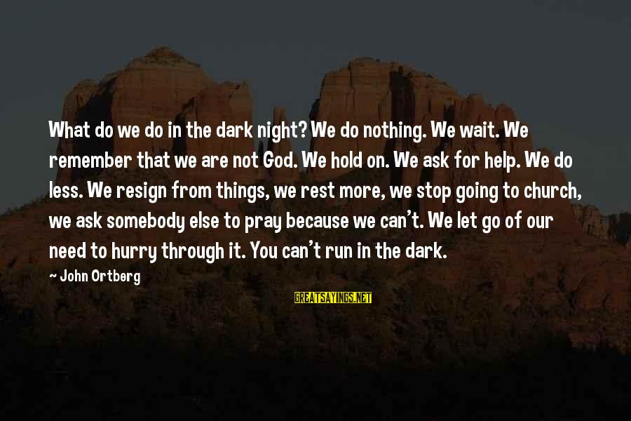 We Can't Go On Sayings By John Ortberg: What do we do in the dark night? We do nothing. We wait. We remember
