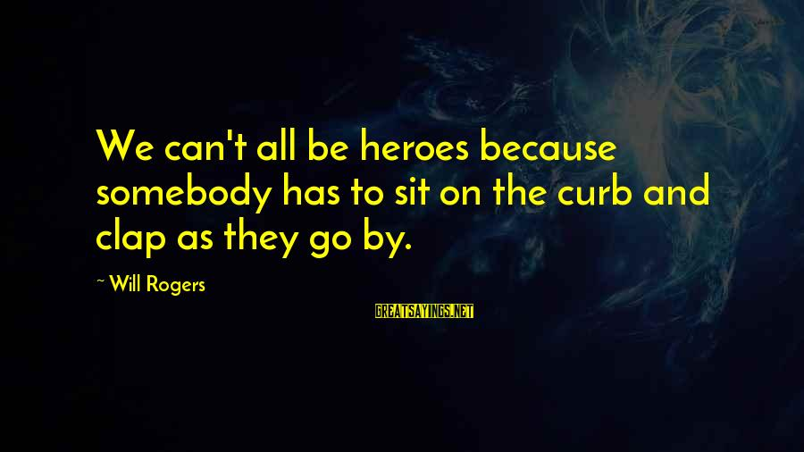 We Can't Go On Sayings By Will Rogers: We can't all be heroes because somebody has to sit on the curb and clap