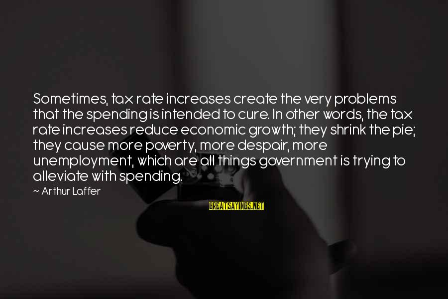 We Create Our Own Problems Sayings By Arthur Laffer: Sometimes, tax rate increases create the very problems that the spending is intended to cure.