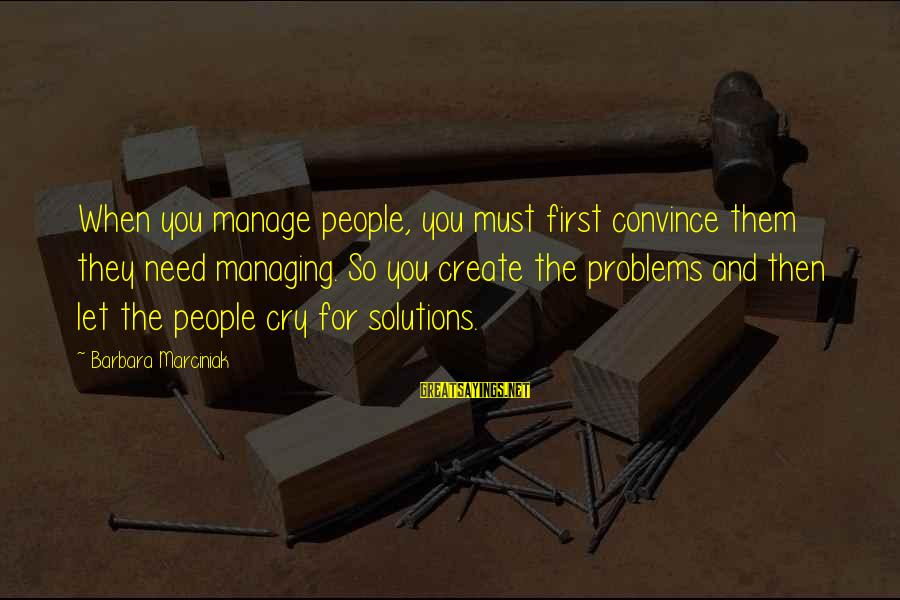 We Create Our Own Problems Sayings By Barbara Marciniak: When you manage people, you must first convince them they need managing. So you create