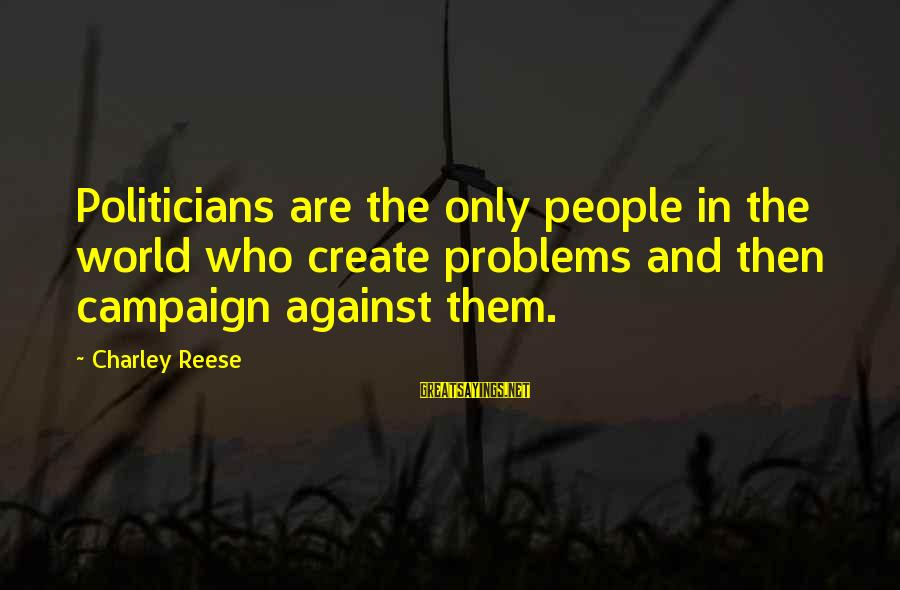 We Create Our Own Problems Sayings By Charley Reese: Politicians are the only people in the world who create problems and then campaign against