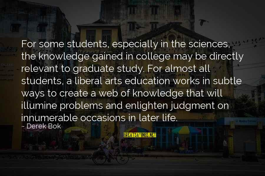 We Create Our Own Problems Sayings By Derek Bok: For some students, especially in the sciences, the knowledge gained in college may be directly