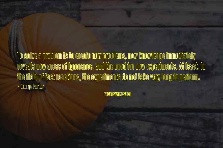 We Create Our Own Problems Sayings By George Porter: To solve a problem is to create new problems, new knowledge immediately reveals new areas