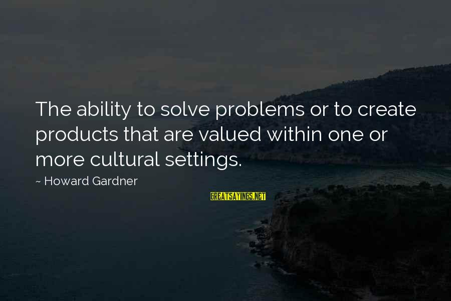 We Create Our Own Problems Sayings By Howard Gardner: The ability to solve problems or to create products that are valued within one or