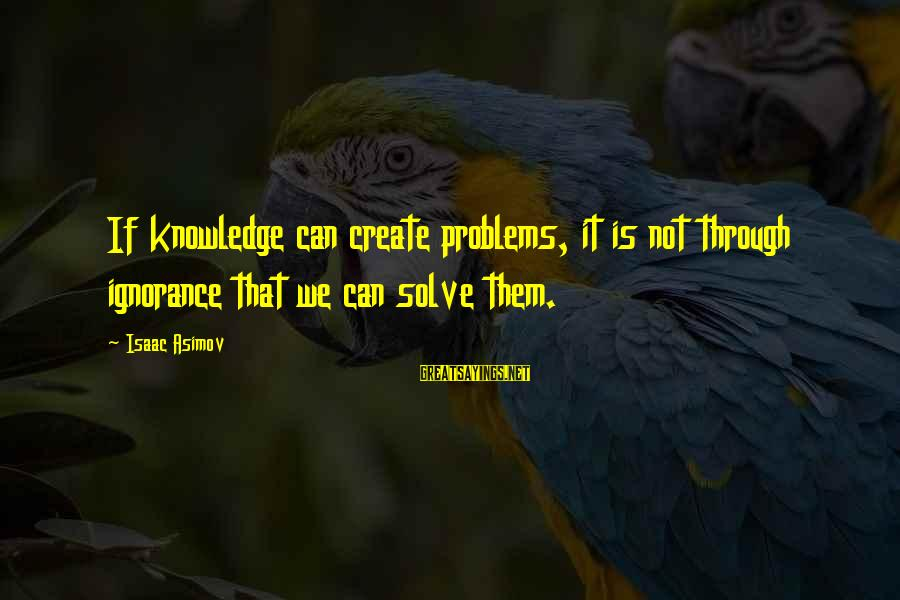 We Create Our Own Problems Sayings By Isaac Asimov: If knowledge can create problems, it is not through ignorance that we can solve them.