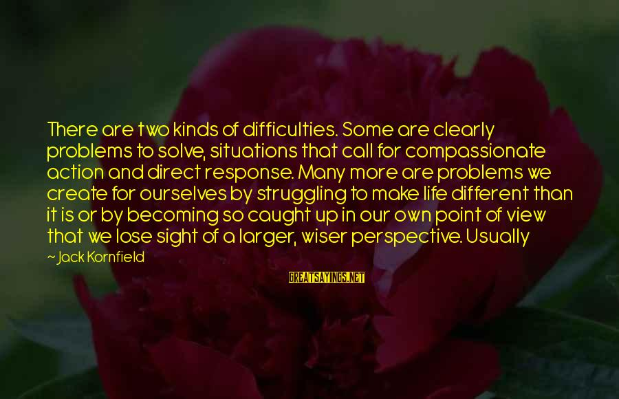 We Create Our Own Problems Sayings By Jack Kornfield: There are two kinds of difficulties. Some are clearly problems to solve, situations that call