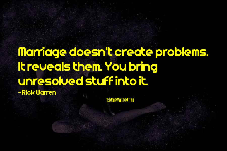 We Create Our Own Problems Sayings By Rick Warren: Marriage doesn't create problems. It reveals them. You bring unresolved stuff into it.